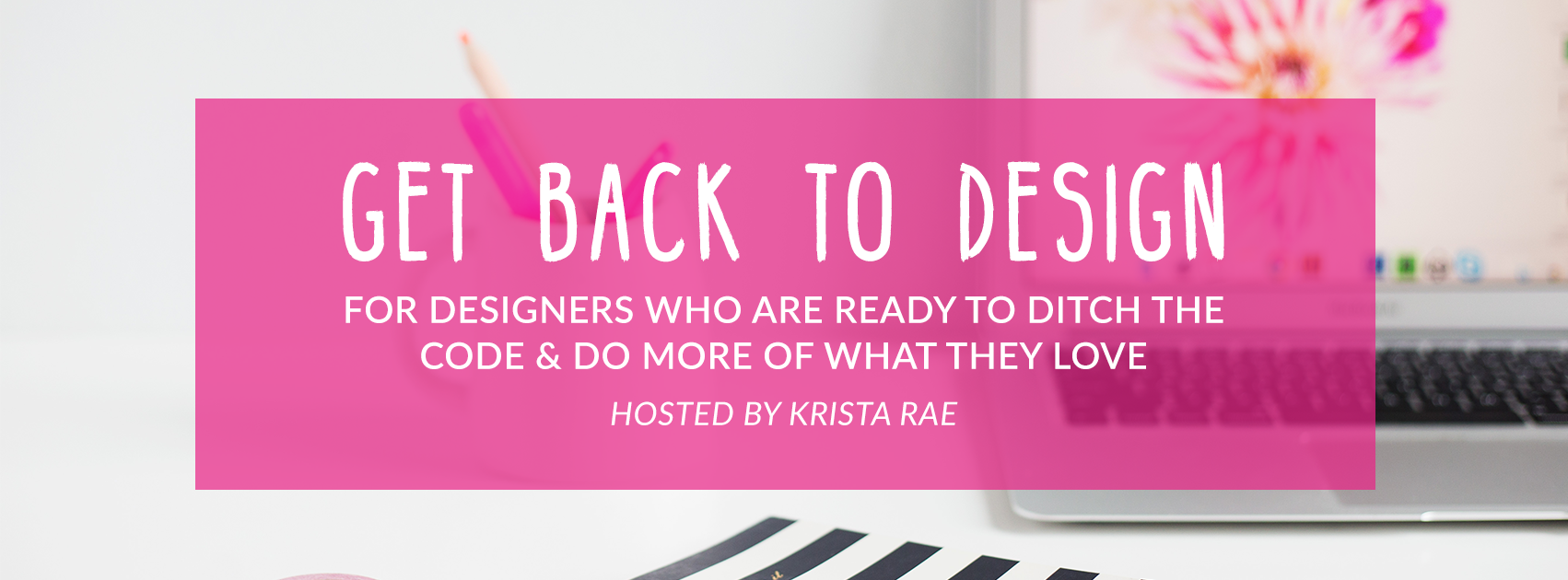 Get Back To Design - For Designers Who Are Ready To Ditch The Code And Do More Of What They Love