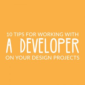 10 Tips For Working With A Developer On Your Design Projects