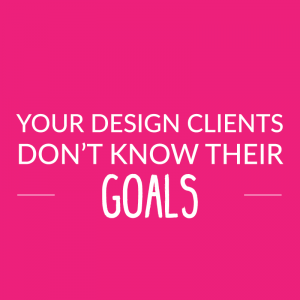 Your Design Clients Don't Know Their Goals